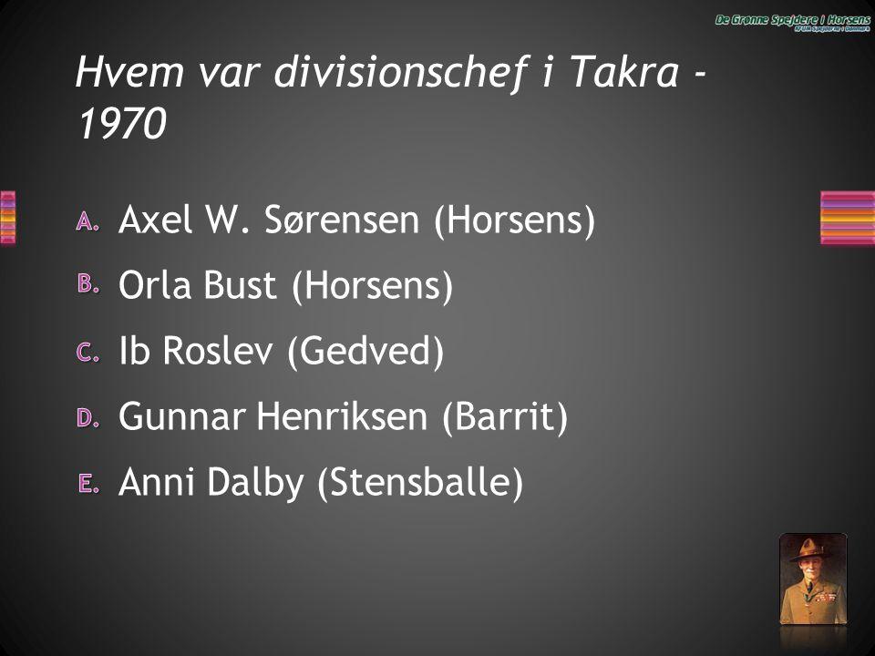 Hvem var divisionschef i Takra - 1970 Anni Dalby (Stensballe) Gunnar Henriksen (Barrit) Ib Roslev (Gedved) Orla Bust (Horsens) Axel W. Sørensen (Horse