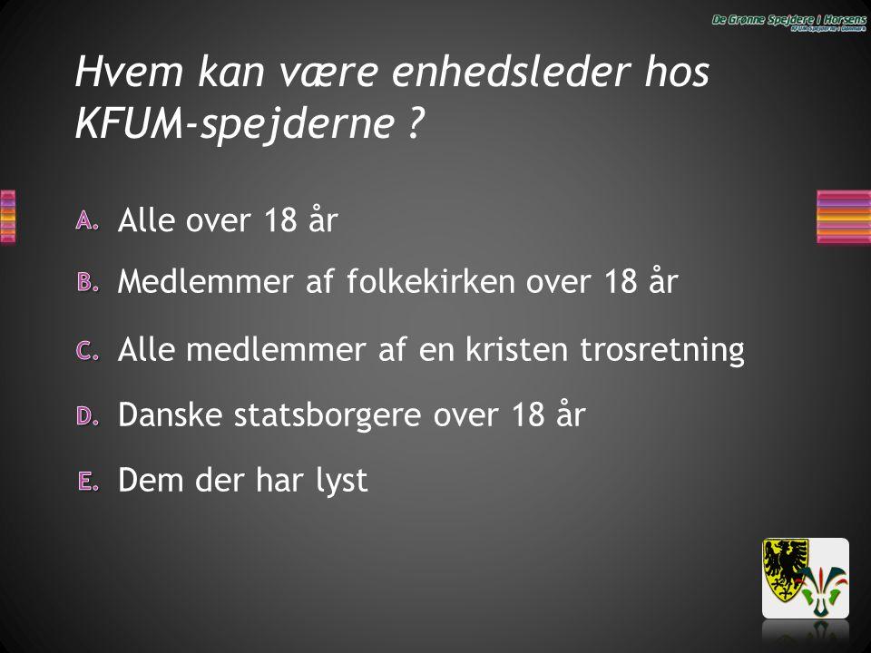 Hvem kan være enhedsleder hos KFUM-spejderne ? Dem der har lyst Danske statsborgere over 18 år Alle medlemmer af en kristen trosretning Alle over 18 å