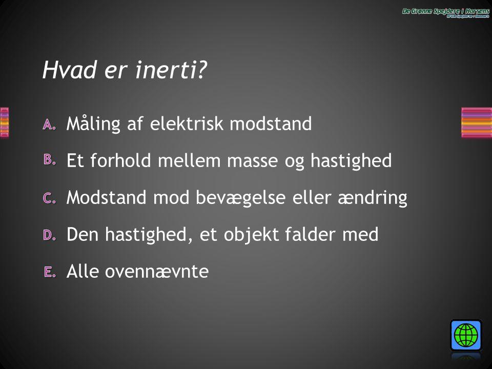 Hvad er inerti? Alle ovennævnte Den hastighed, et objekt falder med Måling af elektrisk modstand Et forhold mellem masse og hastighed Modstand mod bev