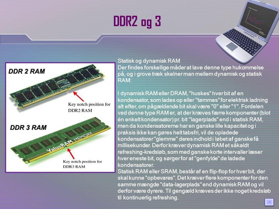 DDR2 og 3 Statisk og dynamisk RAM Der findes forskellige måder at lave denne type hukommelse på, og i grove træk skelner man mellem dynamisk og statisk RAM: I dynamisk RAM eller DRAM, huskes hver bit af en kondensator, som lades op eller tømmes for elektrisk ladning alt efter, om pågældende bit skal være 0 eller 1 .