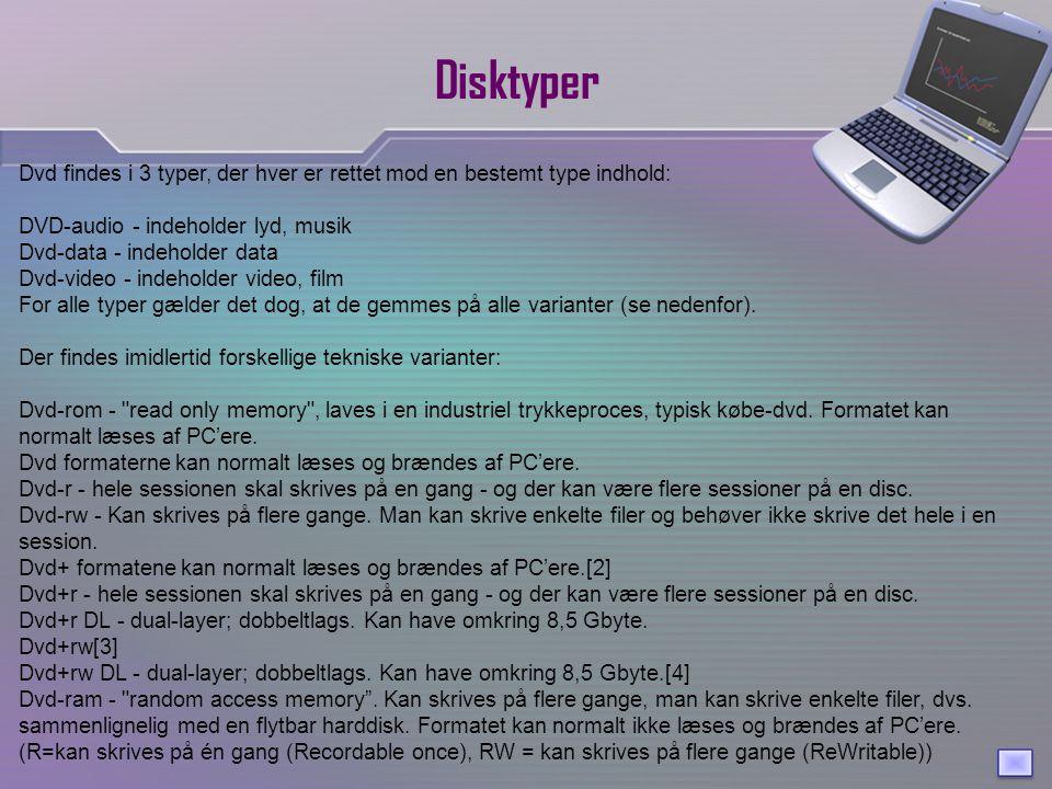 Disktyper Dvd findes i 3 typer, der hver er rettet mod en bestemt type indhold: DVD-audio - indeholder lyd, musik Dvd-data - indeholder data Dvd-video - indeholder video, film For alle typer gælder det dog, at de gemmes på alle varianter (se nedenfor).