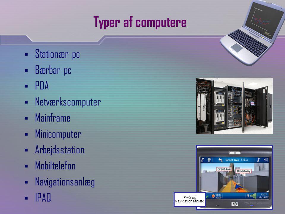 Typer af computere  Stationær pc  Bærbar pc  PDA  Netværkscomputer  Mainframe  Minicomputer  Arbejdsstation  Mobiltelefon  Navigationsanlæg  IPAQ IPAQ og Navigationsanlæg