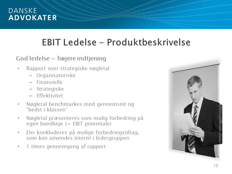 • Rapport over strategiske nøgletal – Organisatoriske – Finansielle – Strategiske – Effektivitet • Nøgletal benchmarkes mod gennemsnit og bedst i klassen • Nøgletal præsenteres som mulig forbedring på egen bundlinje (= EBIT potentiale) • Der konkluderes på mulige forbedringstiltag, som kan anvendes internt i ledergruppen • 1 times gennemgang af rapport 10 God ledelse = højere indtjening EBIT Ledelse - Produktbeskrivelse