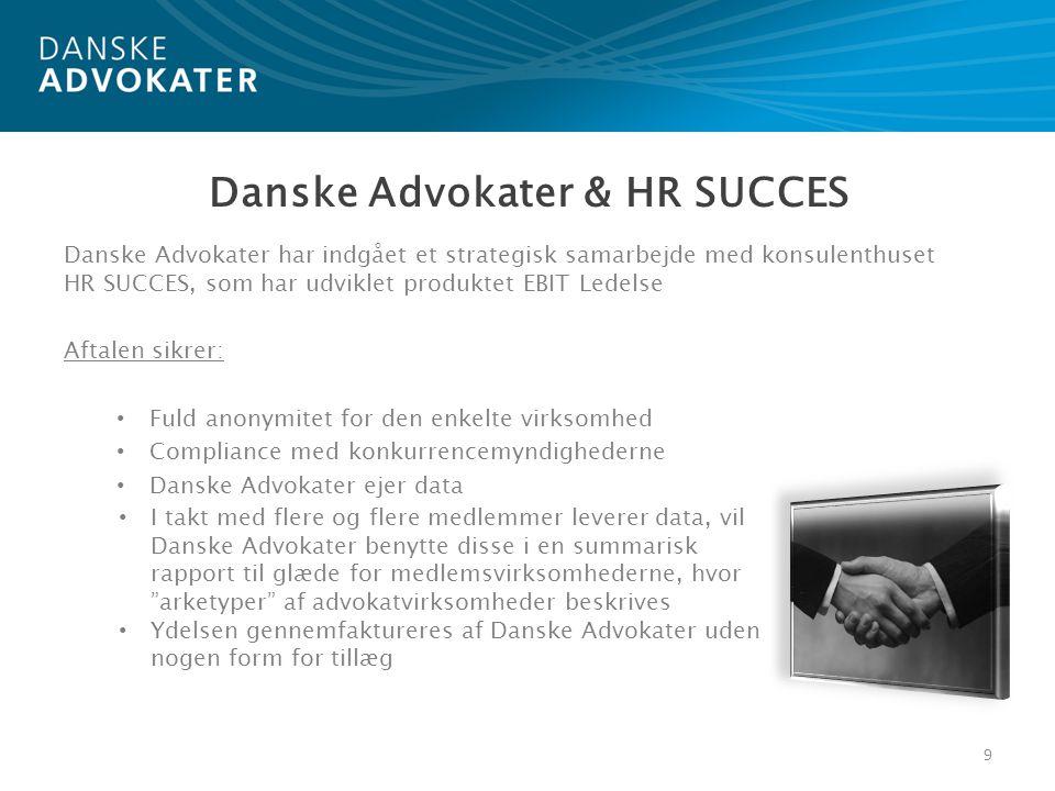 Danske Advokater har indgået et strategisk samarbejde med konsulenthuset HR SUCCES, som har udviklet produktet EBIT Ledelse Aftalen sikrer: • Fuld anonymitet for den enkelte virksomhed • Compliance med konkurrencemyndighederne • Danske Advokater ejer data 9 Danske Advokater & HR SUCCES • I takt med flere og flere medlemmer leverer data, vil Danske Advokater benytte disse i en summarisk rapport til glæde for medlemsvirksomhederne, hvor arketyper af advokatvirksomheder beskrives • Ydelsen gennemfaktureres af Danske Advokater uden nogen form for tillæg