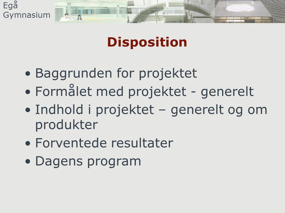 Egå Gymnasium Disposition •Baggrunden for projektet •Formålet med projektet - generelt •Indhold i projektet – generelt og om produkter •Forventede resultater •Dagens program