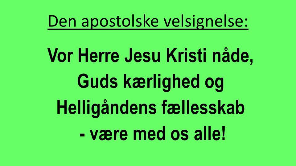 Den apostolske velsignelse: Vor Herre Jesu Kristi nåde, Guds kærlighed og Helligåndens fællesskab - være med os alle!