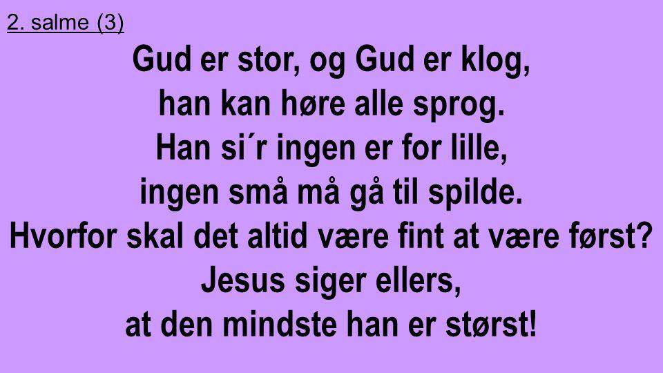 2. salme (3) Gud er stor, og Gud er klog, han kan høre alle sprog. Han si´r ingen er for lille, ingen små må gå til spilde. Hvorfor skal det altid vær