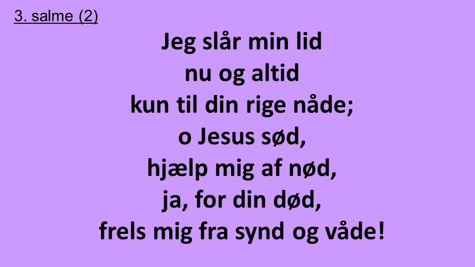 3. salme (2) Jeg slår min lid nu og altid kun til din rige nåde; o Jesus sød, hjælp mig af nød, ja, for din død, frels mig fra synd og våde!