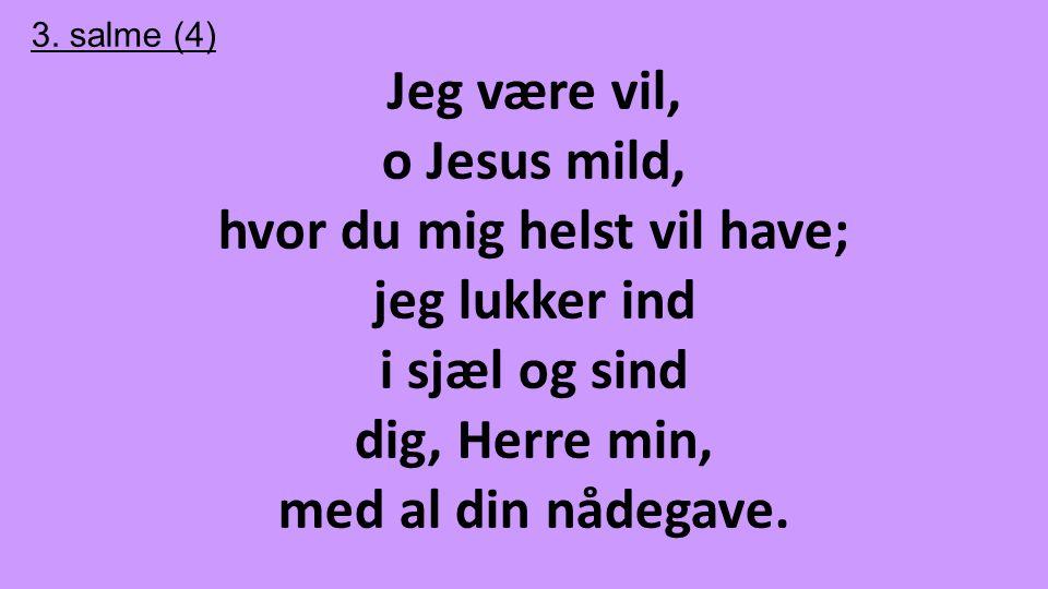 3. salme (4) Jeg være vil, o Jesus mild, hvor du mig helst vil have; jeg lukker ind i sjæl og sind dig, Herre min, med al din nådegave.