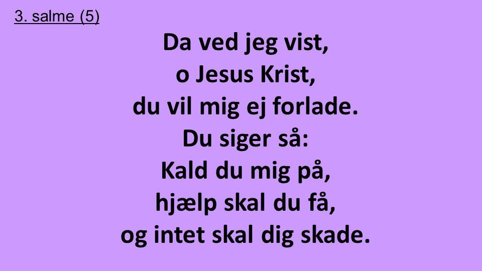 3. salme (5) Da ved jeg vist, o Jesus Krist, du vil mig ej forlade. Du siger så: Kald du mig på, hjælp skal du få, og intet skal dig skade.