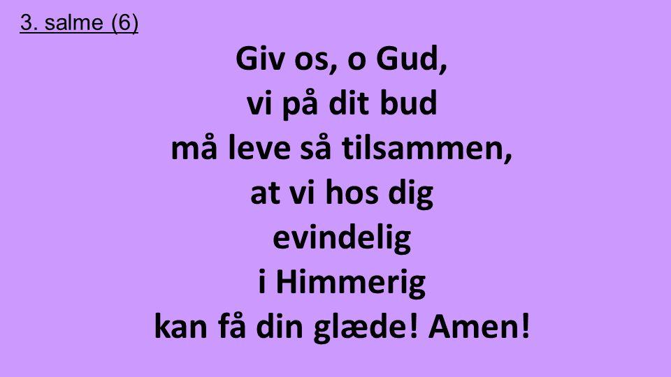 3. salme (6) Giv os, o Gud, vi på dit bud må leve så tilsammen, at vi hos dig evindelig i Himmerig kan få din glæde! Amen!