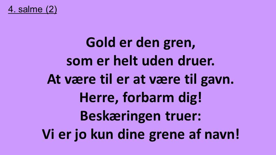 4. salme (2) Gold er den gren, som er helt uden druer. At være til er at være til gavn. Herre, forbarm dig! Beskæringen truer: Vi er jo kun dine grene