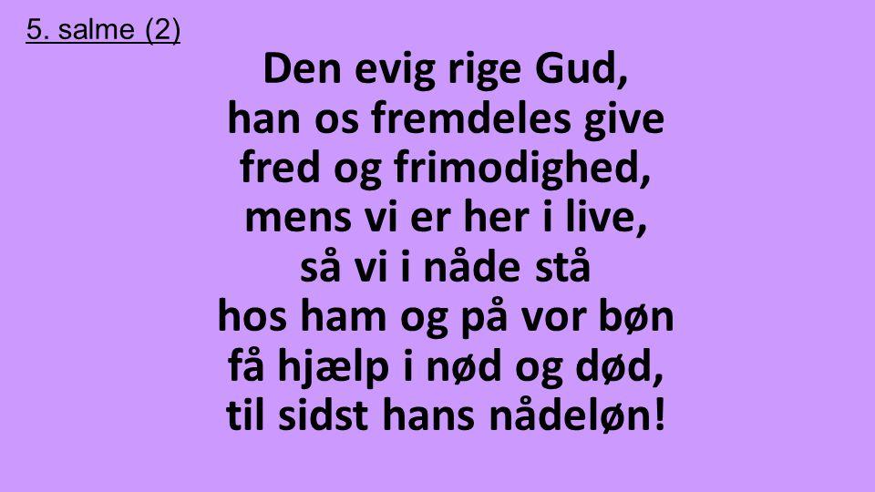 5. salme (2) Den evig rige Gud, han os fremdeles give fred og frimodighed, mens vi er her i live, så vi i nåde stå hos ham og på vor bøn få hjælp i nø