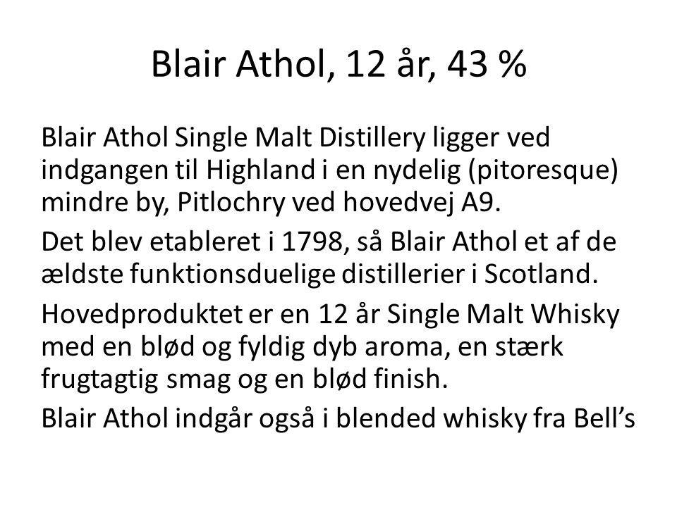 Blair Athol, 12 år, 43 % Blair Athol Single Malt Distillery ligger ved indgangen til Highland i en nydelig (pitoresque) mindre by, Pitlochry ved hovedvej A9.