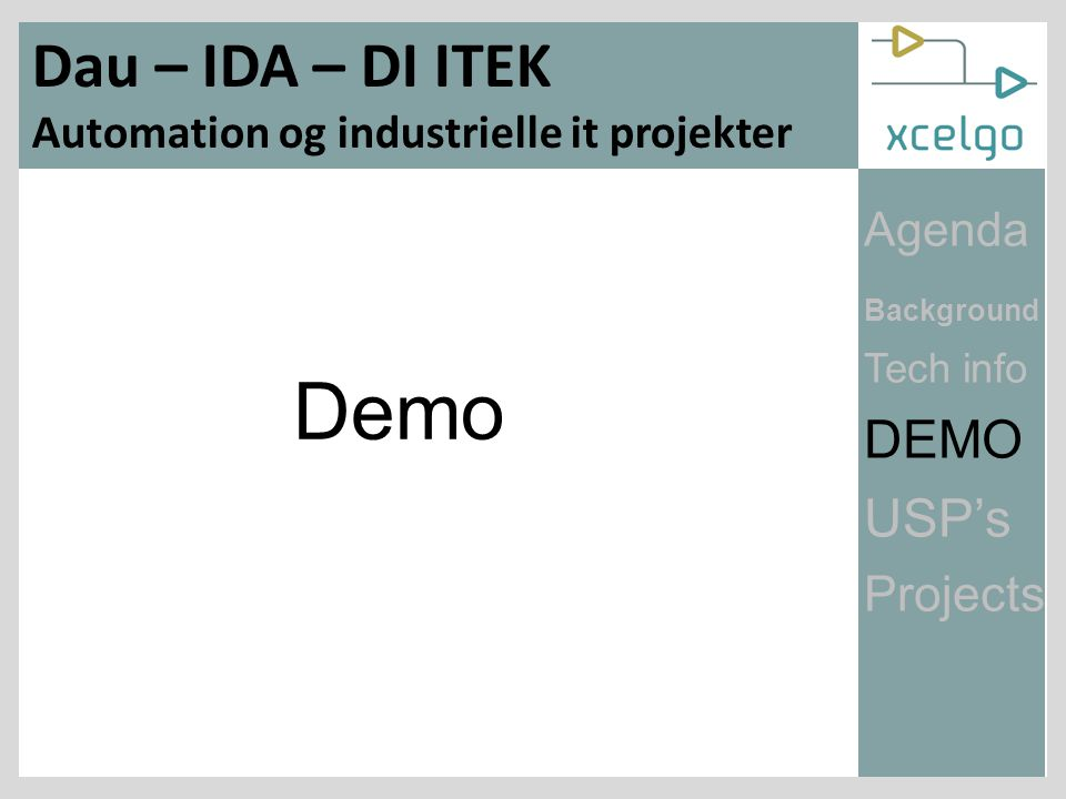 Engineering Procurement Installation Logic Debug Training Start Design Typical Virtual Commissioning Concept DevelopCommission Engineering Procurement Installation Debug Training Start Design Concept Model UseModel Build Short project time Reduce the risk Improve quality Store gevinster $ Agenda Background Tech info DEMO USP's Projects