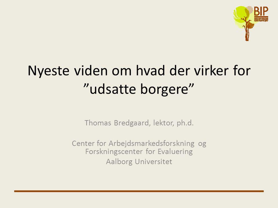 """Nyeste viden om hvad der virker for """"udsatte borgere"""" Thomas Bredgaard, lektor, ph.d. Center for Arbejdsmarkedsforskning og Forskningscenter for Evalu"""