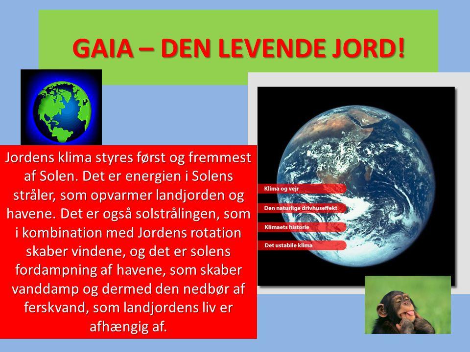 GAIA – DEN LEVENDE JORD! Jordens klima styres først og fremmest af Solen. Det er energien i Solens stråler, som opvarmer landjorden og havene. Det er
