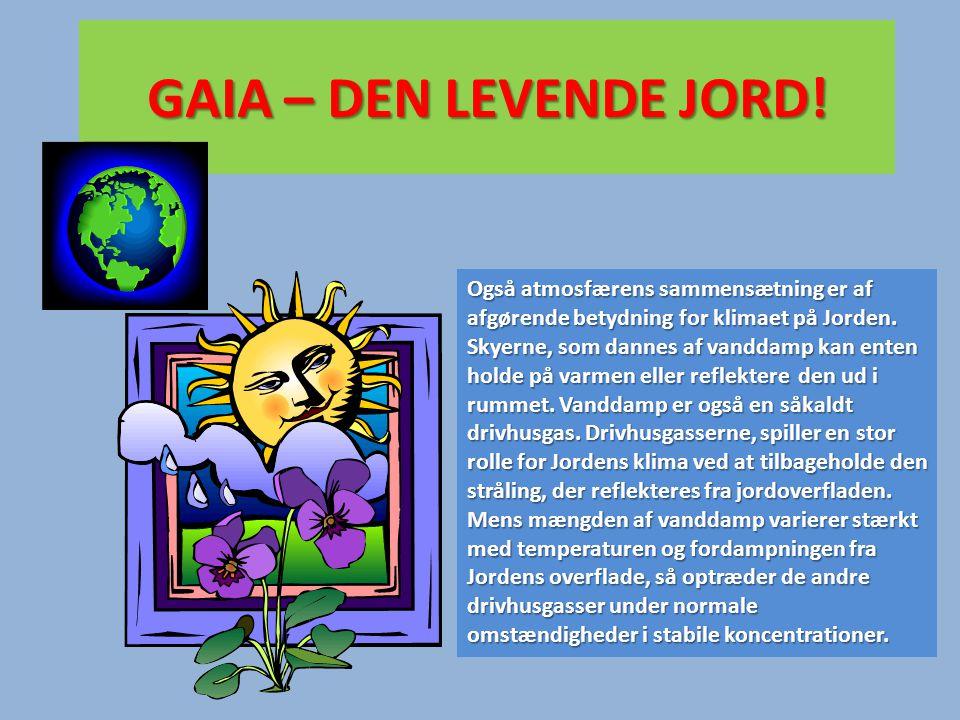 GAIA – DEN LEVENDE JORD! Også atmosfærens sammensætning er af afgørende betydning for klimaet på Jorden. Skyerne, som dannes af vanddamp kan enten hol