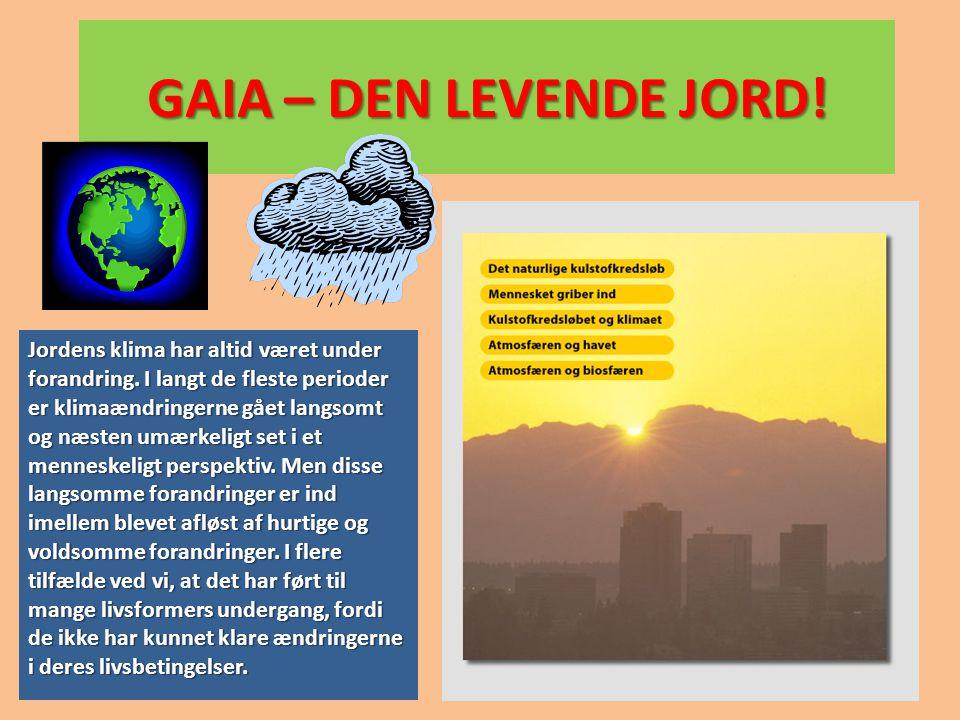 GAIA – DEN LEVENDE JORD! Jordens klima har altid været under forandring. I langt de fleste perioder er klimaændringerne gået langsomt og næsten umærke