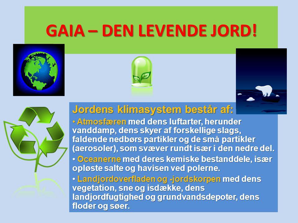 GAIA – DEN LEVENDE JORD! Jordens klimasystem består af: • Atmosfæren med dens luftarter, herunder vanddamp, dens skyer af forskellige slags, faldende