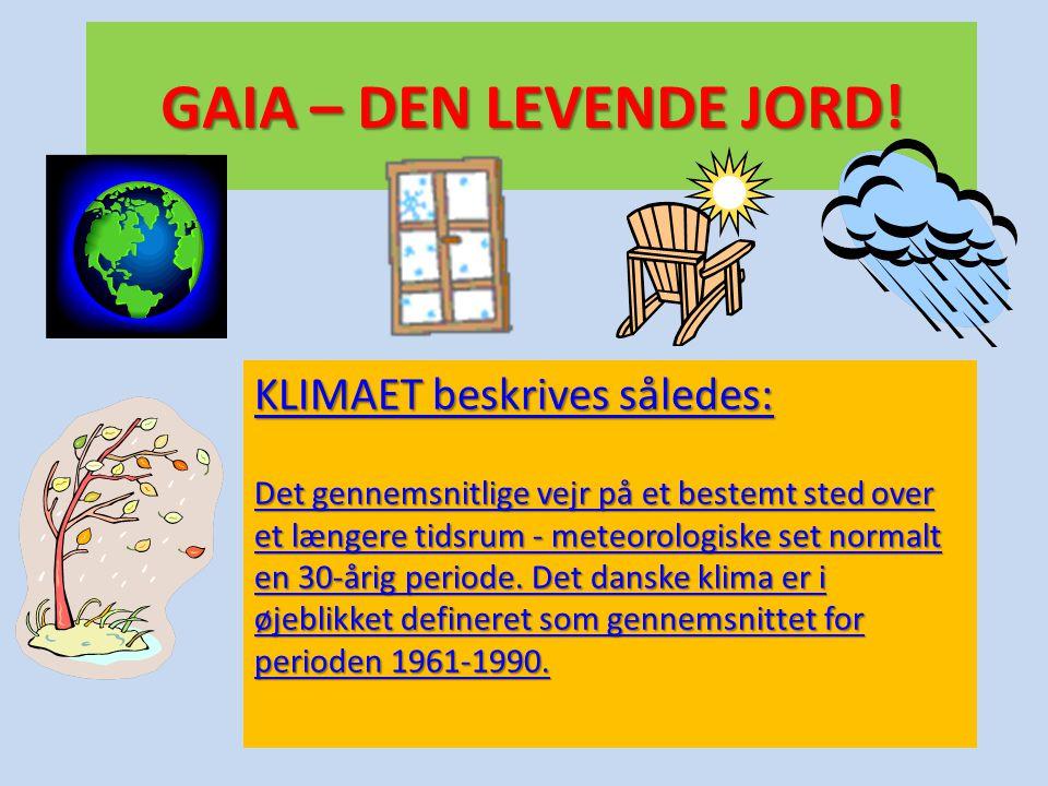 GAIA – DEN LEVENDE JORD! KLIMAET beskrives således: KLIMAET beskrives således: Det gennemsnitlige vejr på et bestemt sted over et længere tidsrum - me
