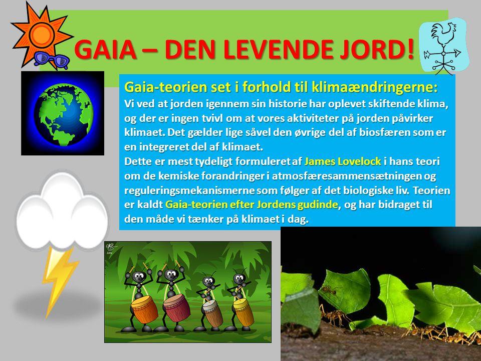 GAIA – DEN LEVENDE JORD! Gaia-teorien set i forhold til klimaændringerne: Vi ved at jorden igennem sin historie har oplevet skiftende klima, og der er