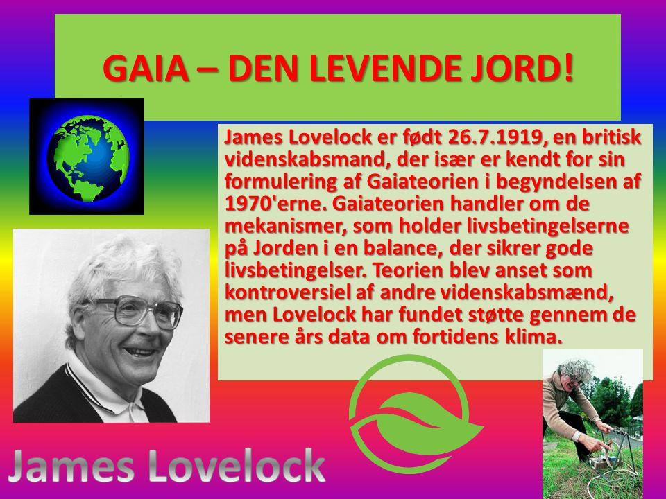 GAIA – DEN LEVENDE JORD! James Lovelock er født 26.7.1919, en britisk videnskabsmand, der især er kendt for sin formulering af Gaiateorien i begyndels