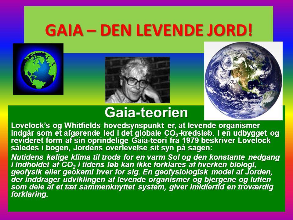 GAIA – DEN LEVENDE JORD! Gaia-teorien Lovelock's og Whitfields hovedsynspunkt er, at levende organismer indgår som et afgørende led i det globale CO 2