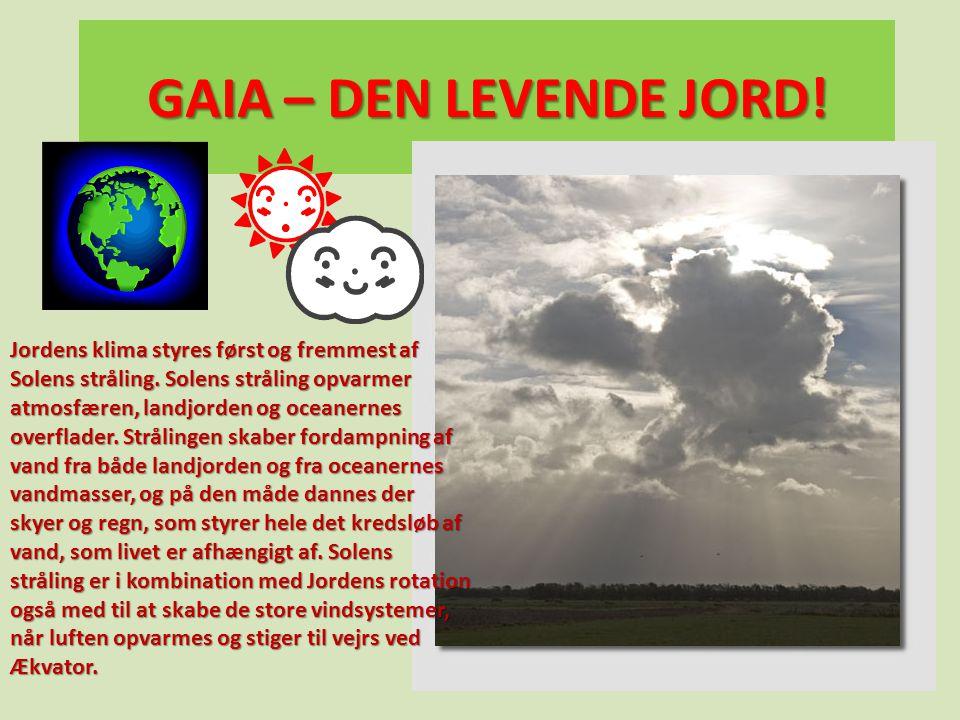 GAIA – DEN LEVENDE JORD! Jordens klima styres først og fremmest af Solens stråling. Solens stråling opvarmer atmosfæren, landjorden og oceanernes over