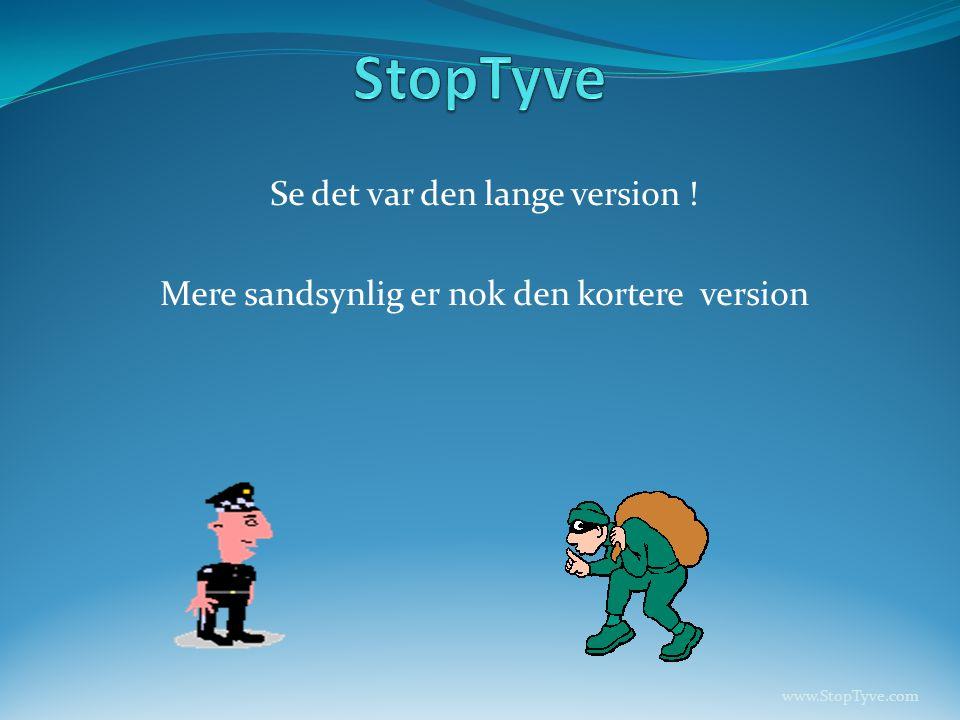 Se det var den lange version ! Mere sandsynlig er nok den kortere version www.StopTyve.com