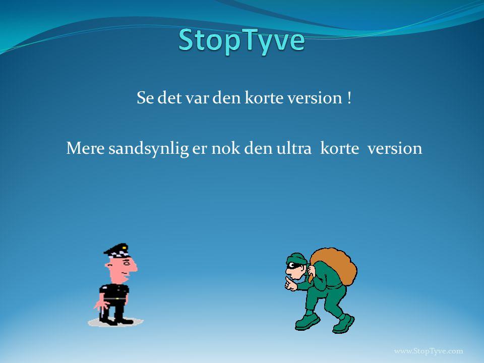 Se det var den korte version ! Mere sandsynlig er nok den ultra korte version www.StopTyve.com