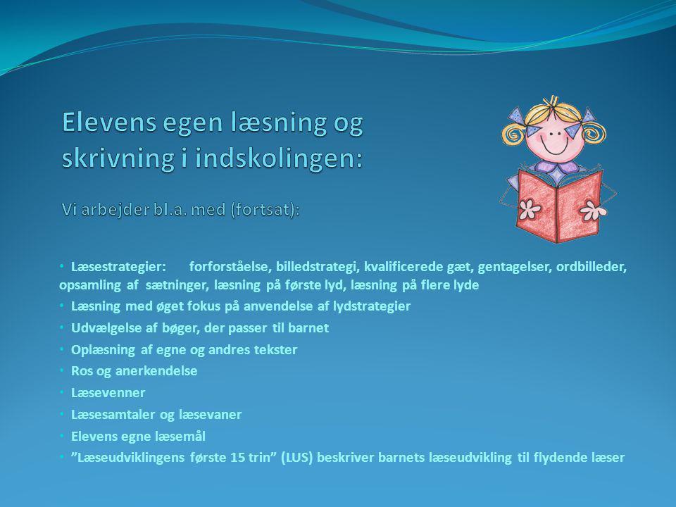 • Læsestrategier: forforståelse, billedstrategi, kvalificerede gæt, gentagelser, ordbilleder, opsamling af sætninger, læsning på første lyd, læsning på flere lyde • Læsning med øget fokus på anvendelse af lydstrategier • Udvælgelse af bøger, der passer til barnet • Oplæsning af egne og andres tekster • Ros og anerkendelse • Læsevenner • Læsesamtaler og læsevaner • Elevens egne læsemål • Læseudviklingens første 15 trin (LUS) beskriver barnets læseudvikling til flydende læser
