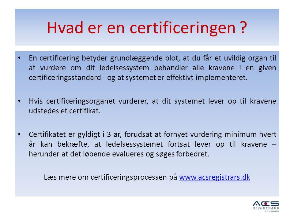 Hvad er en certificeringen ? • En certificering betyder grundlæggende blot, at du får et uvildig organ til at vurdere om dit ledelsessystem behandler