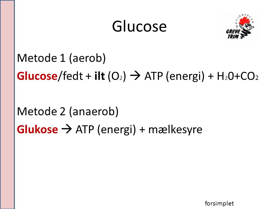 Glucose Metode 1 (aerob) Glucose/fedt + ilt (O 2 )  ATP (energi) + H 2 0+CO 2 Metode 2 (anaerob) Glukose  ATP (energi) + mælkesyre forsimplet