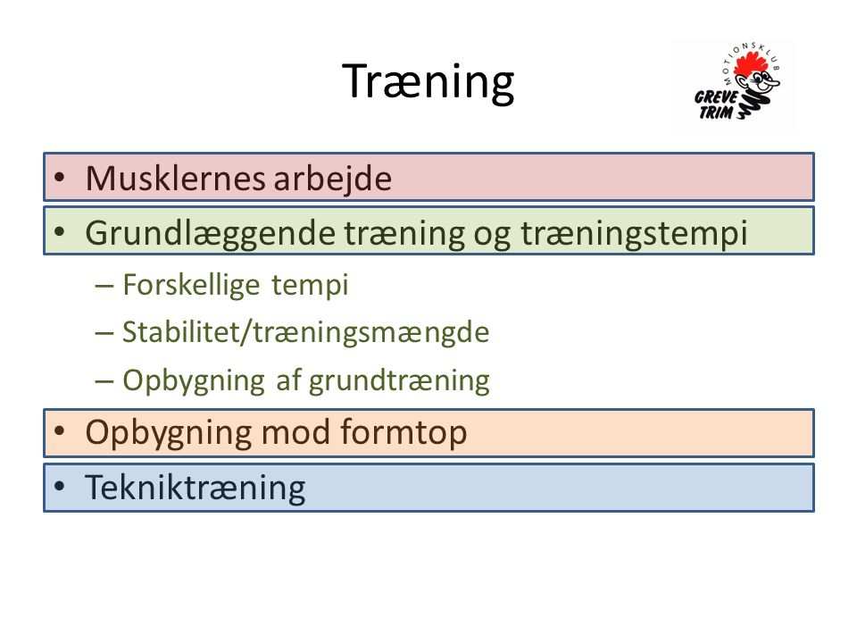 Træning • Musklernes arbejde • Grundlæggende træning og træningstempi – Forskellige tempi – Stabilitet/træningsmængde – Opbygning af grundtræning • Opbygning mod formtop • Tekniktræning