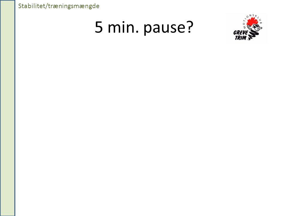 5 min. pause? Stabilitet/træningsmængde