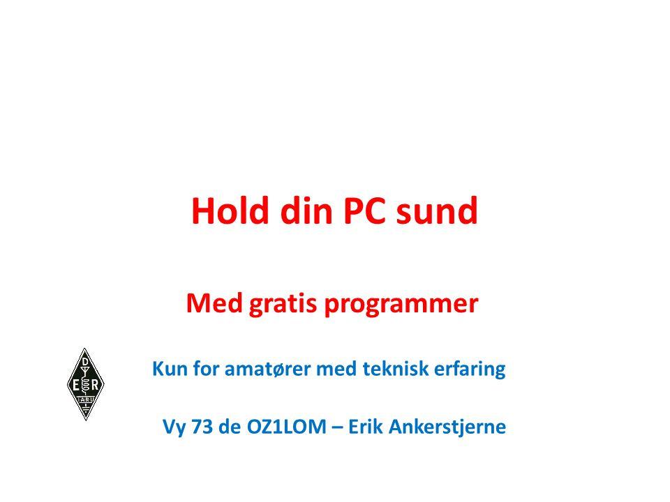 Hold din PC sund Med gratis programmer Kun for amatører med teknisk erfaring Vy 73 de OZ1LOM – Erik Ankerstjerne