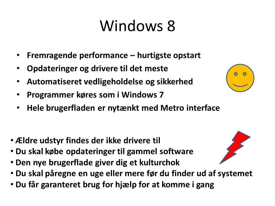 Windows 8 • Fremragende performance – hurtigste opstart • Opdateringer og drivere til det meste • Automatiseret vedligeholdelse og sikkerhed • Programmer køres som i Windows 7 • Hele brugerfladen er nytænkt med Metro interface • Ældre udstyr findes der ikke drivere til • Du skal købe opdateringer til gammel software • Den nye brugerflade giver dig et kulturchok • Du skal påregne en uge eller mere før du finder ud af systemet • Du får garanteret brug for hjælp for at komme i gang
