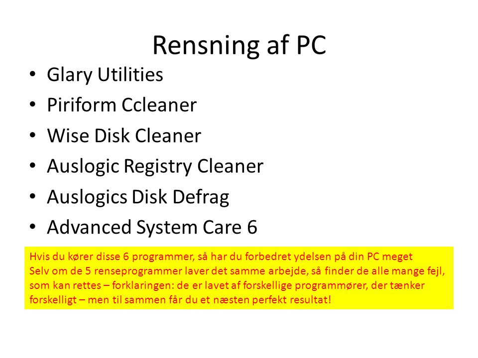 Rensning af PC • Glary Utilities • Piriform Ccleaner • Wise Disk Cleaner • Auslogic Registry Cleaner • Auslogics Disk Defrag • Advanced System Care 6 Hvis du kører disse 6 programmer, så har du forbedret ydelsen på din PC meget Selv om de 5 renseprogrammer laver det samme arbejde, så finder de alle mange fejl, som kan rettes – forklaringen: de er lavet af forskellige programmører, der tænker forskelligt – men til sammen får du et næsten perfekt resultat!