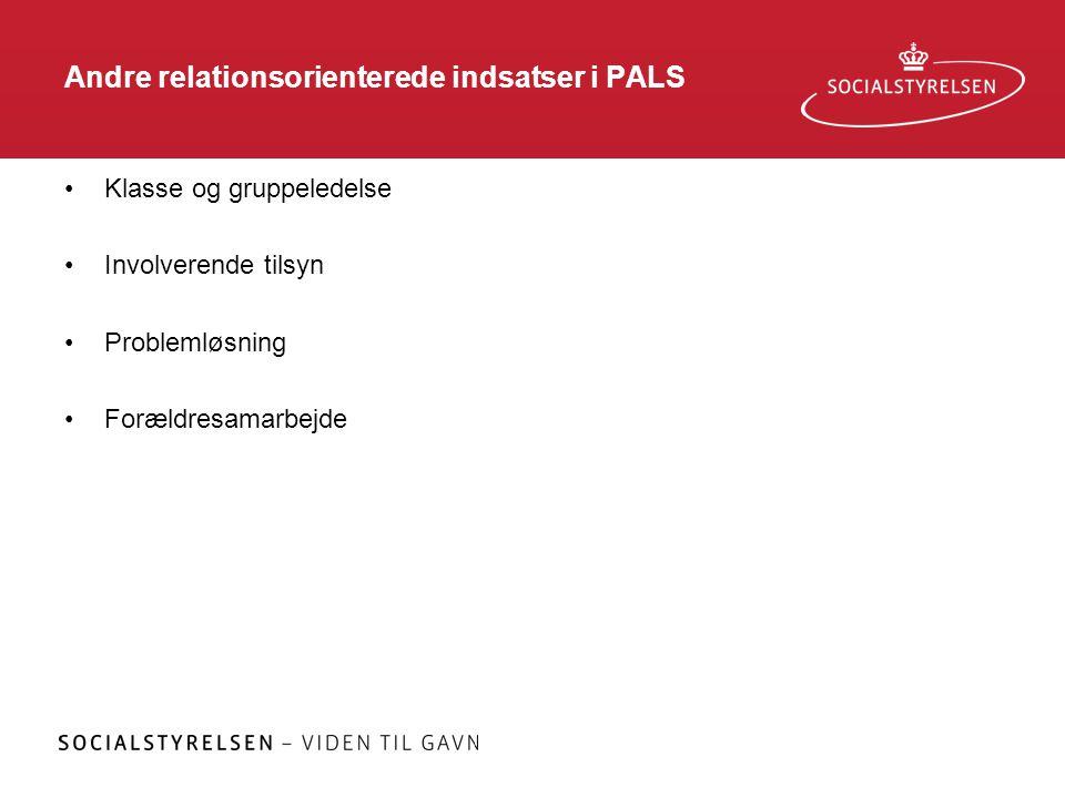 Andre relationsorienterede indsatser i PALS •Klasse og gruppeledelse •Involverende tilsyn •Problemløsning •Forældresamarbejde