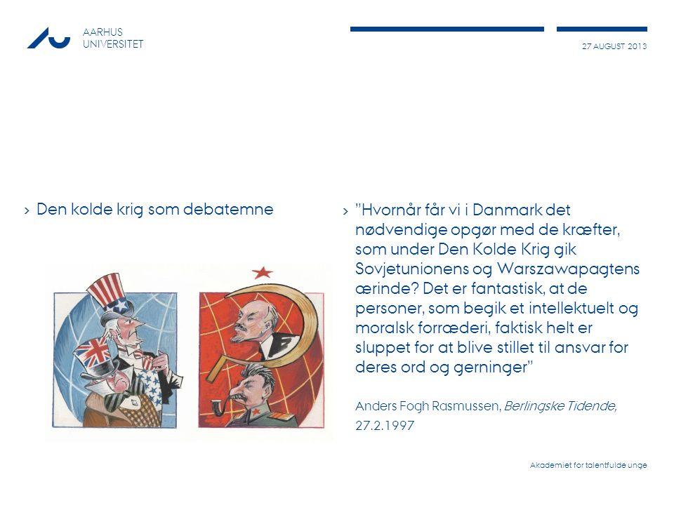27 AUGUST 2013 AARHUS UNIVERSITET › Den kolde krig som debatemne › Hvornår får vi i Danmark det nødvendige opgør med de kræfter, som under Den Kolde Krig gik Sovjetunionens og Warszawapagtens ærinde.