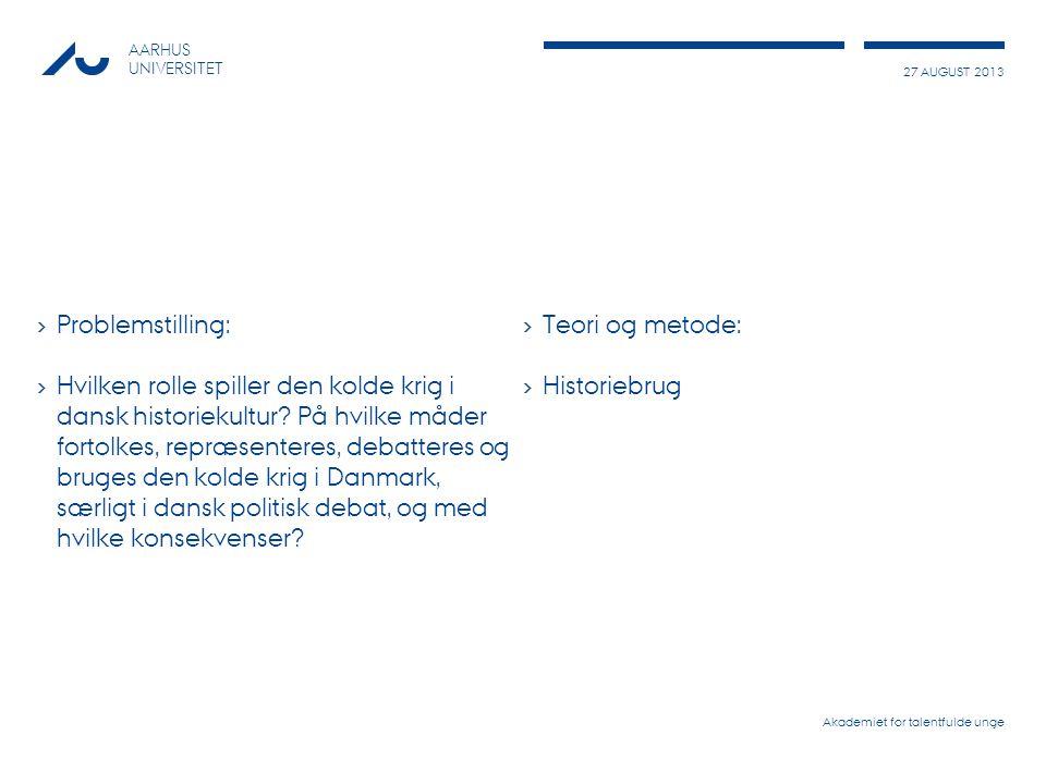 27 AUGUST 2013 AARHUS UNIVERSITET › Problemstilling: › Hvilken rolle spiller den kolde krig i dansk historiekultur.