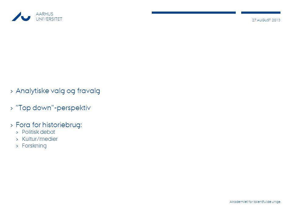 27 AUGUST 2013 AARHUS UNIVERSITET › Analytiske valg og fravalg › Top down -perspektiv › Fora for historiebrug: › Politisk debat › Kultur/medier › Forskning Akademiet for talentfulde unge