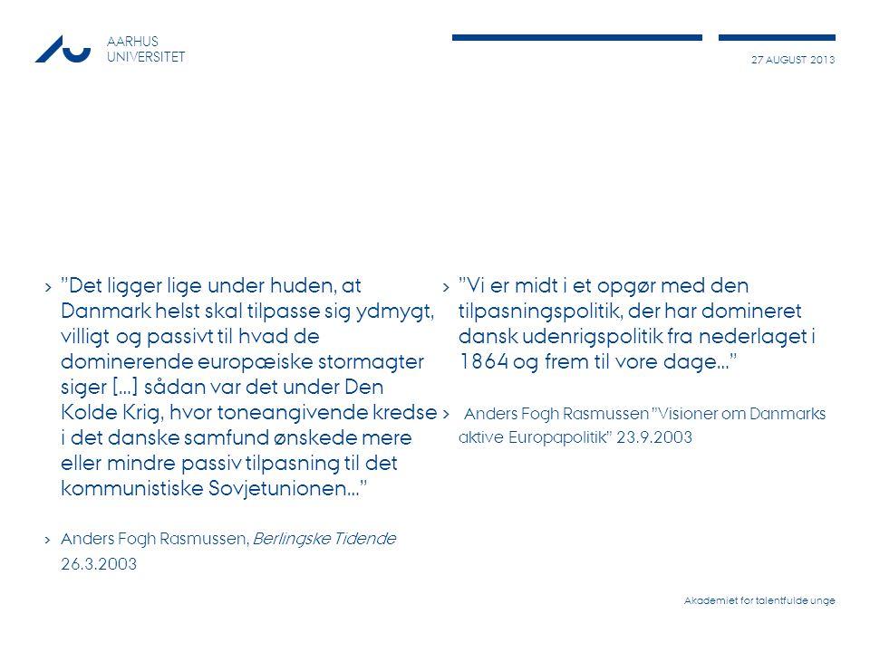 27 AUGUST 2013 AARHUS UNIVERSITET › Vi er midt i et opgør med den tilpasningspolitik, der har domineret dansk udenrigspolitik fra nederlaget i 1864 og frem til vore dage… › Anders Fogh Rasmussen Visioner om Danmarks aktive Europapolitik 23.9.2003 Akademiet for talentfulde unge › Det ligger lige under huden, at Danmark helst skal tilpasse sig ydmygt, villigt og passivt til hvad de dominerende europæiske stormagter siger […] sådan var det under Den Kolde Krig, hvor toneangivende kredse i det danske samfund ønskede mere eller mindre passiv tilpasning til det kommunistiske Sovjetunionen… › Anders Fogh Rasmussen, Berlingske Tidende 26.3.2003