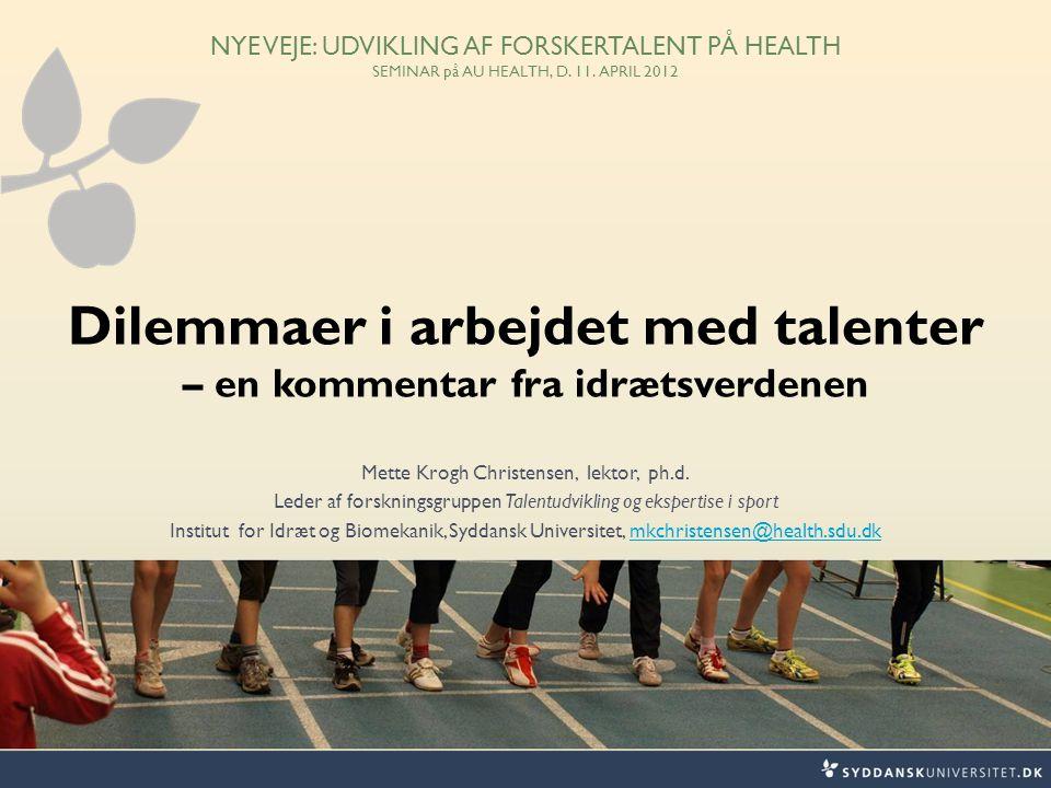 NYE VEJE: UDVIKLING AF FORSKERTALENT PÅ HEALTH SEMINAR på AU HEALTH, D. 11. APRIL 2012 Dilemmaer i arbejdet med talenter – en kommentar fra idrætsverd
