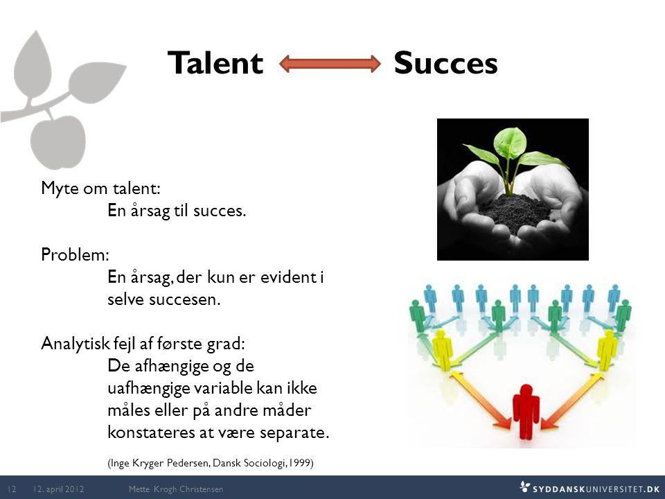 Talent Succes Mette Krogh Christensen Myte om talent: En årsag til succes. Problem: En årsag, der kun er evident i selve succesen. Analytisk fejl af f