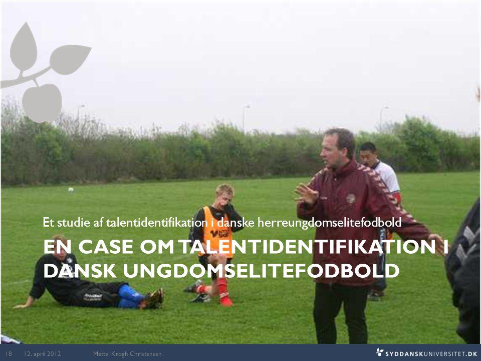 EN CASE OM TALENTIDENTIFIKATION I DANSK UNGDOMSELITEFODBOLD Et studie af talentidentifikation i danske herreungdomselitefodbold Mette Krogh Christense