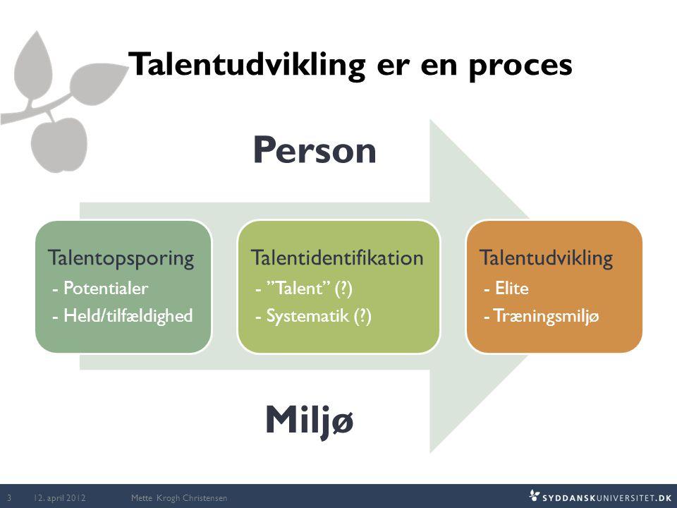 Talentudvikling er en proces Mette Krogh Christensen Person Miljø 12. april 2012 3