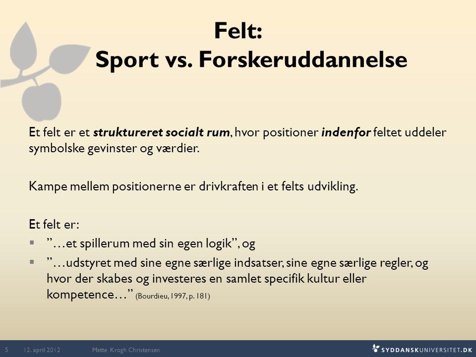 Felt: Sport vs. Forskeruddannelse Et felt er et struktureret socialt rum, hvor positioner indenfor feltet uddeler symbolske gevinster og værdier. Kamp