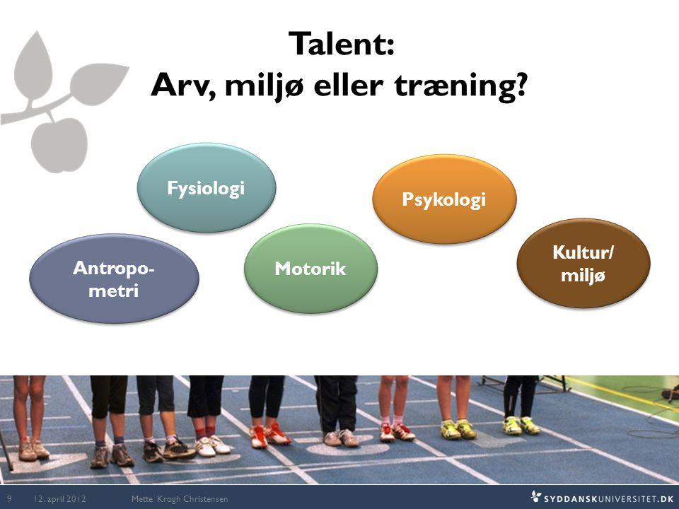 Talent: Arv, miljø eller træning? Mette Krogh Christensen Psykologi Antropo- metri Fysiologi Kultur/ miljø Kultur/ miljø Motorik 12. april 2012 9